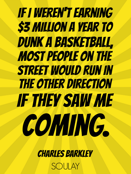 If I weren't earning $3 million a year to dunk a basketball, most people on the street would run ... (Poster)