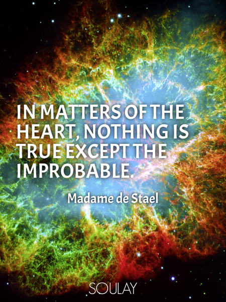 In matters of the heart, nothing is true except the improbable. (Poster)