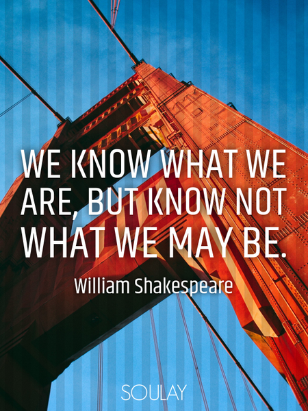 We know what we are, but know not what we may be. (Poster)
