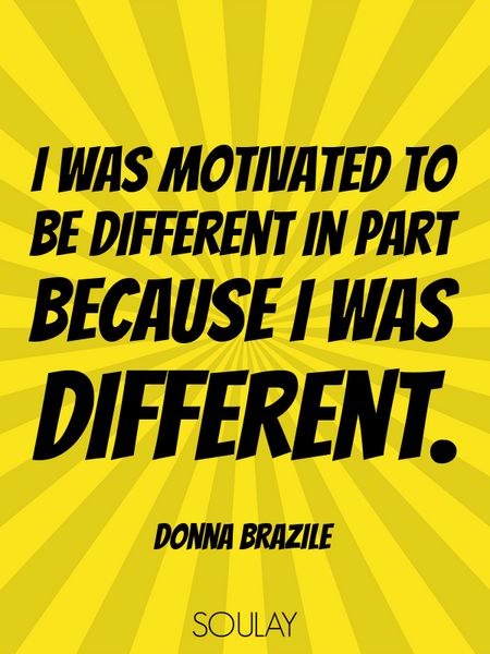 I was motivated to be different in part because I was different. (Poster)