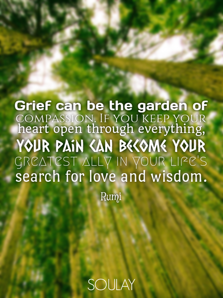 Grief can be the garden of compassion. If you keep your heart open through everything, your pain ... (Poster)