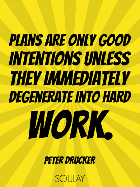 Plans are only good intentions unless they immediately degenerate into hard work. (Poster)