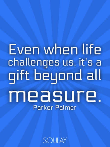 Even when life challenges us, it's a gift beyond all measure. (Poster)