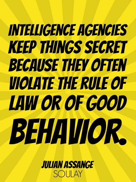 Intelligence agencies keep things secret because they often violate the rule of law or of good be... (Poster)