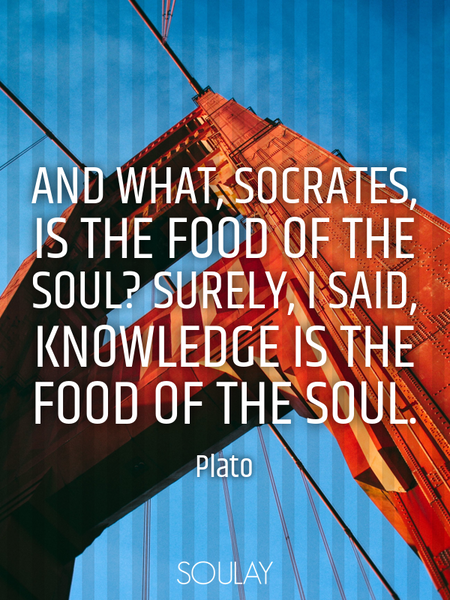 And what, Socrates, is the food of the soul? Surely, I said, knowledge is the food of the soul. (Poster)