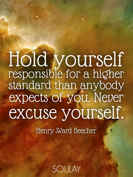 Hold yourself responsible for a higher standard than anybody expects of you. Never excuse yourself. (Poster)