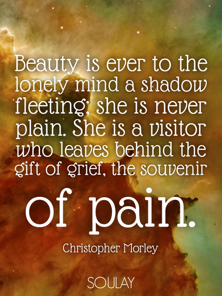 Beauty is ever to the lonely mind a shadow fleeting; she is never plain. She is a visitor who lea... (Poster)