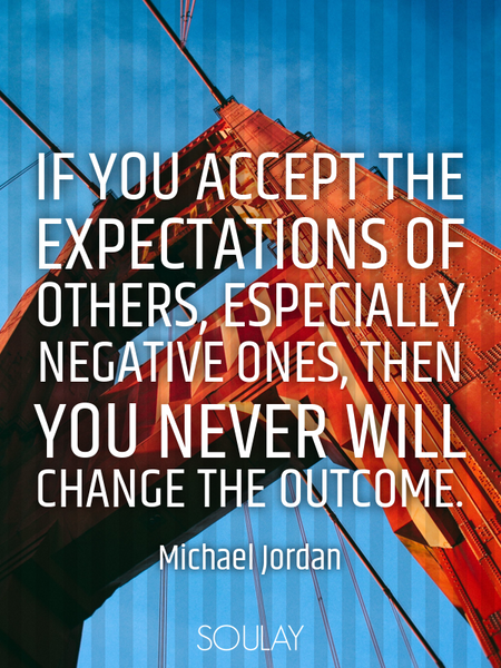 If you accept the expectations of others, especially negative ones, then you never will change th... (Poster)