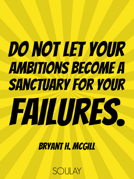 Do not let your ambitions become a sanctuary for your failures. (Poster)