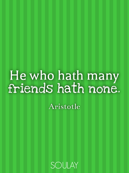 He who hath many friends hath none. (Poster)
