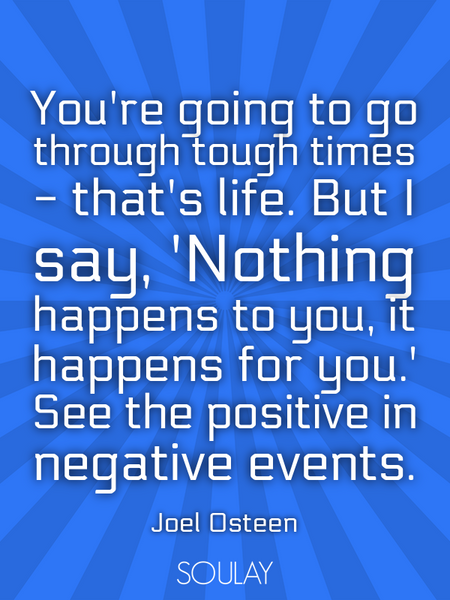 You're going to go through tough times - that's life. But I say, 'Nothing happens to you, it happ... (Poster)