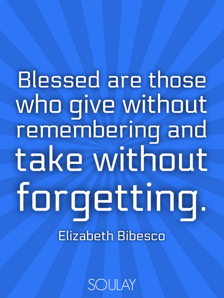 Blessed are those who give without remembering and take without forgetting. (Poster)