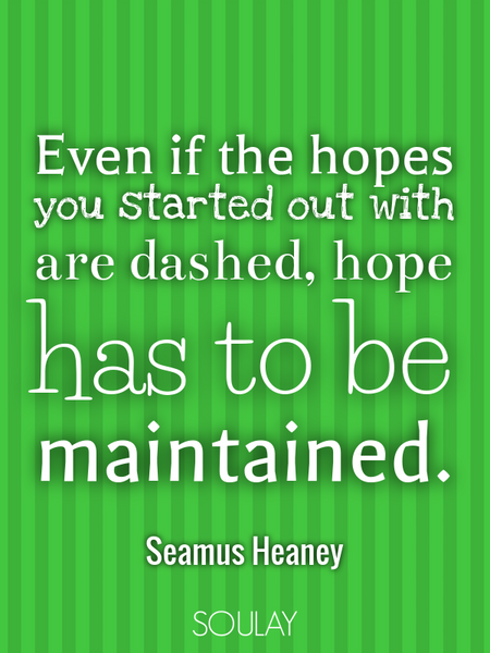 Even if the hopes you started out with are dashed, hope has to be maintained. (Poster)