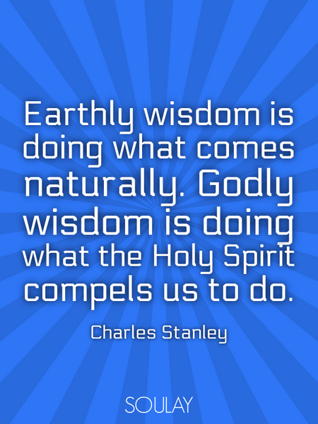 Earthly wisdom is doing what comes naturally. Godly wisdom is doing what the Holy Spirit compels ... (Poster)