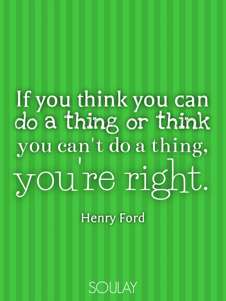 If you think you can do a thing or think you can't do a thing, you're right. (Poster)