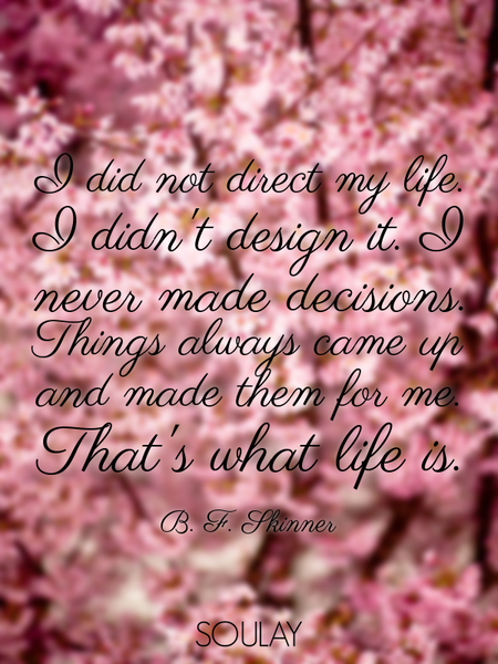 I did not direct my life. I didn't design it. I never made decisions. Things always came up and m... (Poster)
