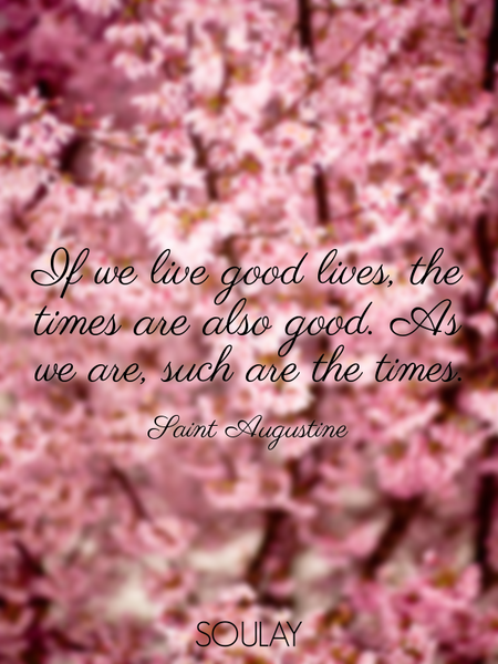 If we live good lives, the times are also good. As we are, such are the times. (Poster)