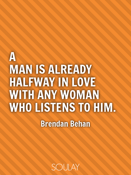 A man is already halfway in love with any woman who listens to him. (Poster)