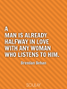 A man is already halfway in love with any woman who listens to him. - Quote Poster