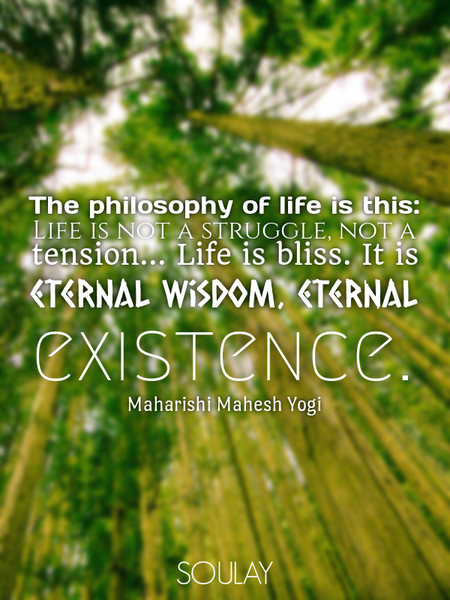 The philosophy of life is this: Life is not a struggle, not a tension... Life is bliss. It is ete... (Poster)
