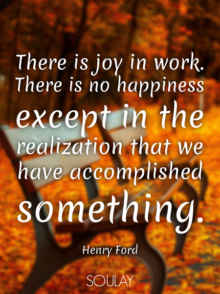 There is joy in work. There is no happiness except in the realization that we have accomplished s... (Poster)