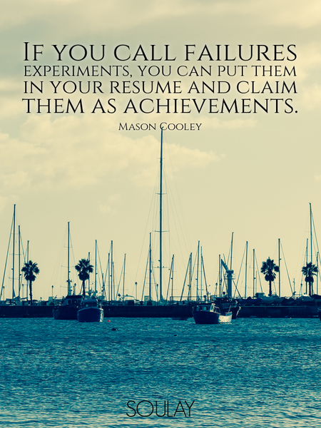If you call failures experiments, you can put them in your resume and claim them as achievements. (Poster)