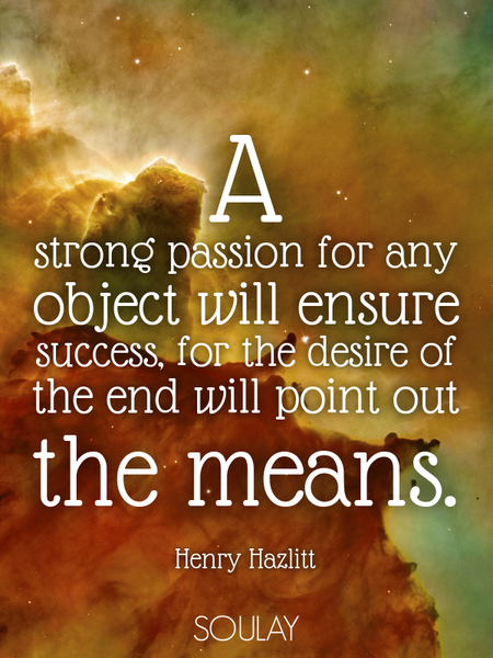 A strong passion for any object will ensure success, for the desire of the end will point out the... (Poster)