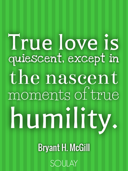 True love is quiescent, except in the nascent moments of true humility. (Poster)