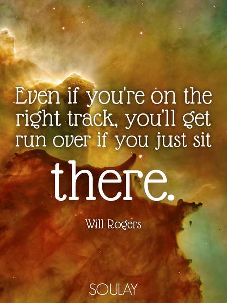 Even if you're on the right track, you'll get run over if you just sit there. (Poster)