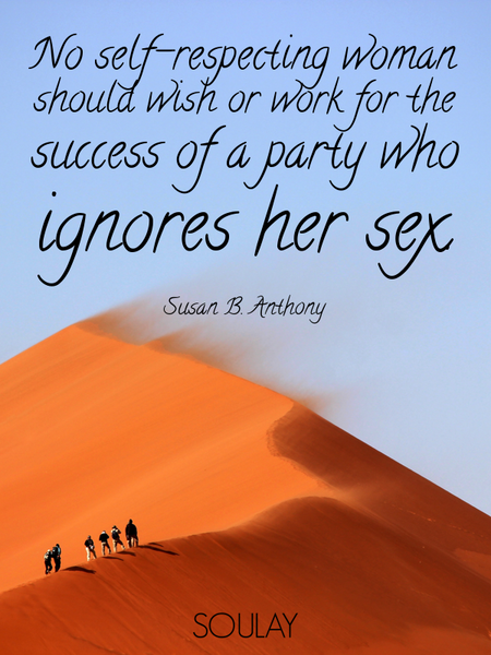 No self-respecting woman should wish or work for the success of a party who ignores her sex. (Poster)