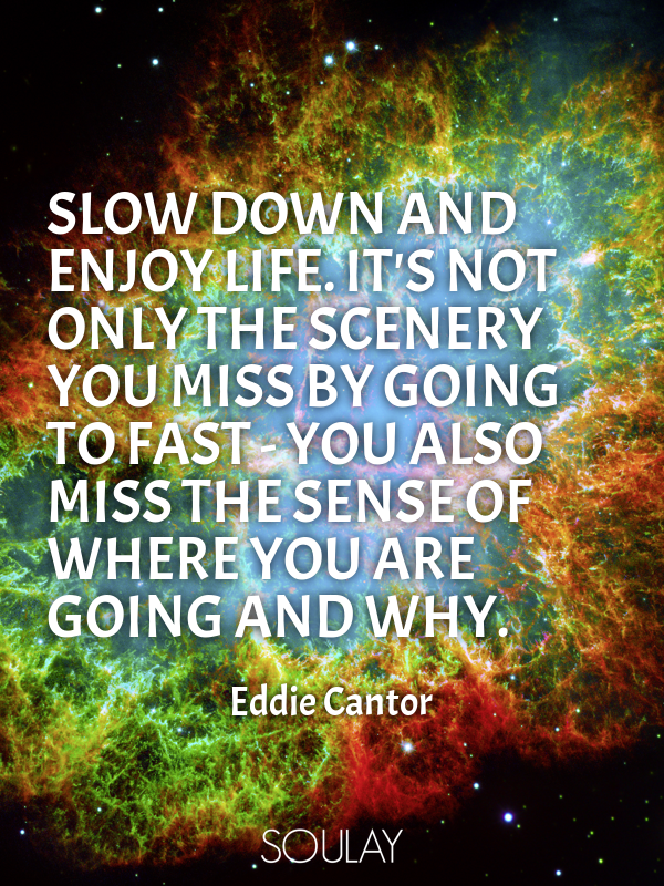 Slow Down And Enjoy Life Its Not Only The Scenery You Miss By