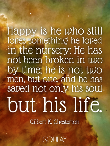 Happy is he who still loves something he loved in the nursery: He has not been broken in two by t... (Poster)