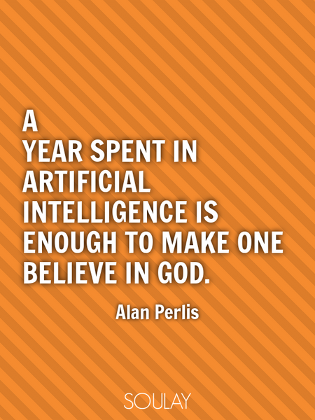 A year spent in artificial intelligence is enough to make one believe in God. (Poster)