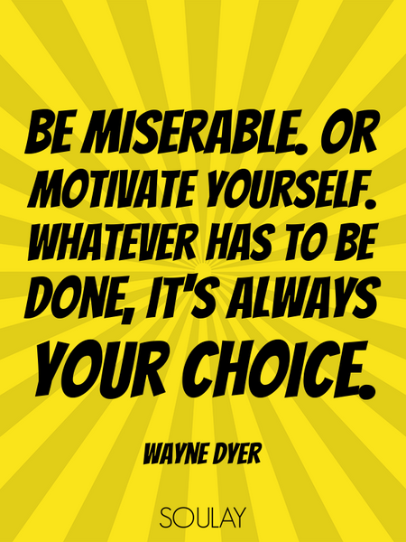 Be miserable. Or motivate yourself. Whatever has to be done, it's always your choice. (Poster)