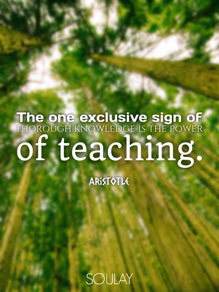 The one exclusive sign of thorough knowledge is the power of teaching. (Poster)
