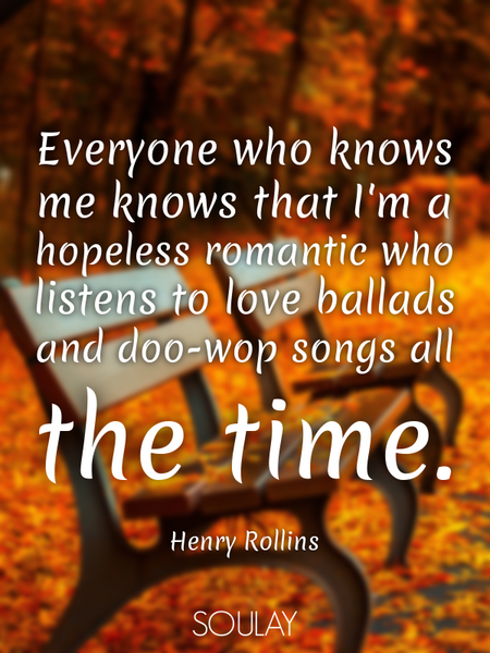 Everyone who knows me knows that I'm a hopeless romantic who listens to love ballads and doo-wop ... (Poster)