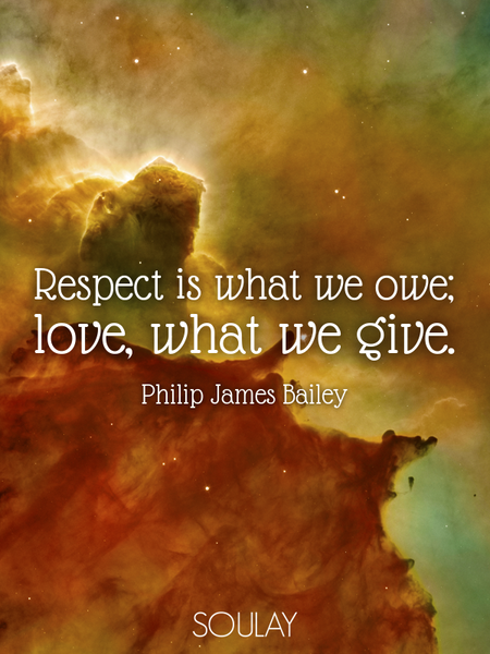 Respect is what we owe; love, what we give. (Poster)