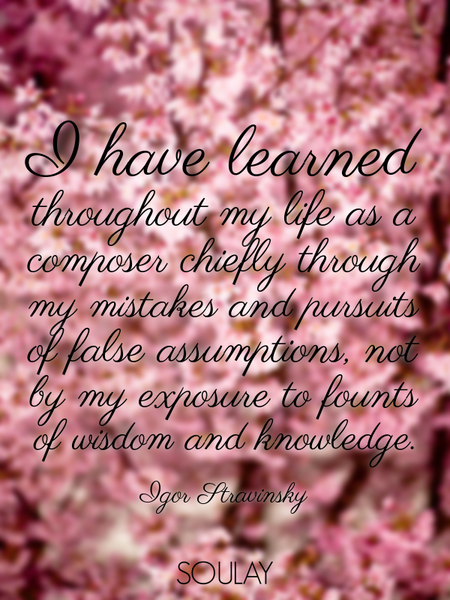 I have learned throughout my life as a composer chiefly through my mistakes and pursuits of false... (Poster)
