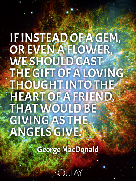 If instead of a gem, or even a flower, we should cast the gift of a loving thought into the heart... (Poster)