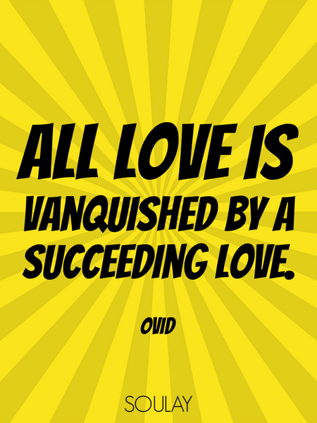 All love is vanquished by a succeeding love. (Poster)