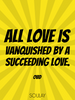 All love is vanquished by a succeeding love. - Quote Poster
