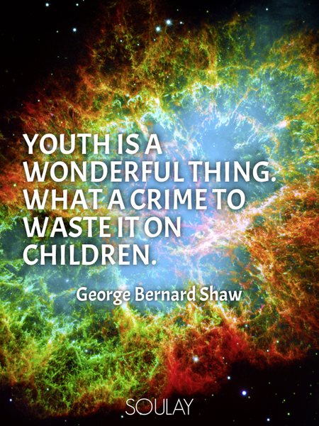 Youth is a wonderful thing. What a crime to waste it on children. (Poster)