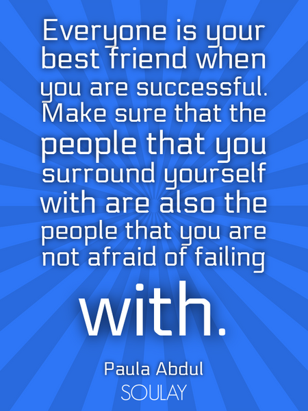 Everyone is your best friend when you are successful. Make sure that the people that you surround... (Poster)