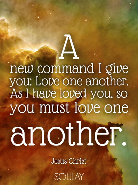 A new command I give you: Love one another. As I have loved you, so you must love one another. (Poster)