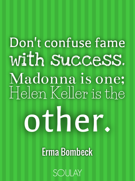 Don't confuse fame with success. Madonna is one; Helen Keller is the other. (Poster)