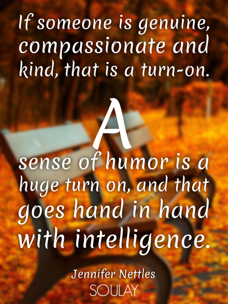 If someone is genuine, compassionate and kind, that is a turn-on. A sense of humor is a huge turn... (Poster)