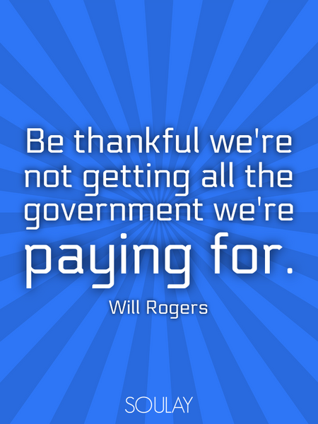 Be thankful we're not getting all the government we're paying for. (Poster)