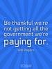 Be thankful we're not getting all the government we're paying for. - Quote Poster