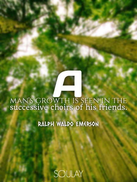 A man's growth is seen in the successive choirs of his friends. (Poster)