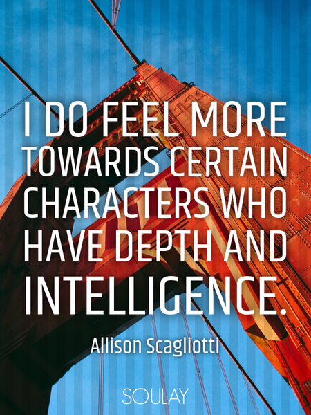 I do feel more towards certain characters who have depth and intelligence. (Poster)